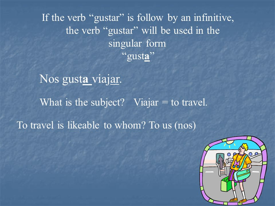 Nos gusta viajar. If the verb gustar is follow by an infinitive,