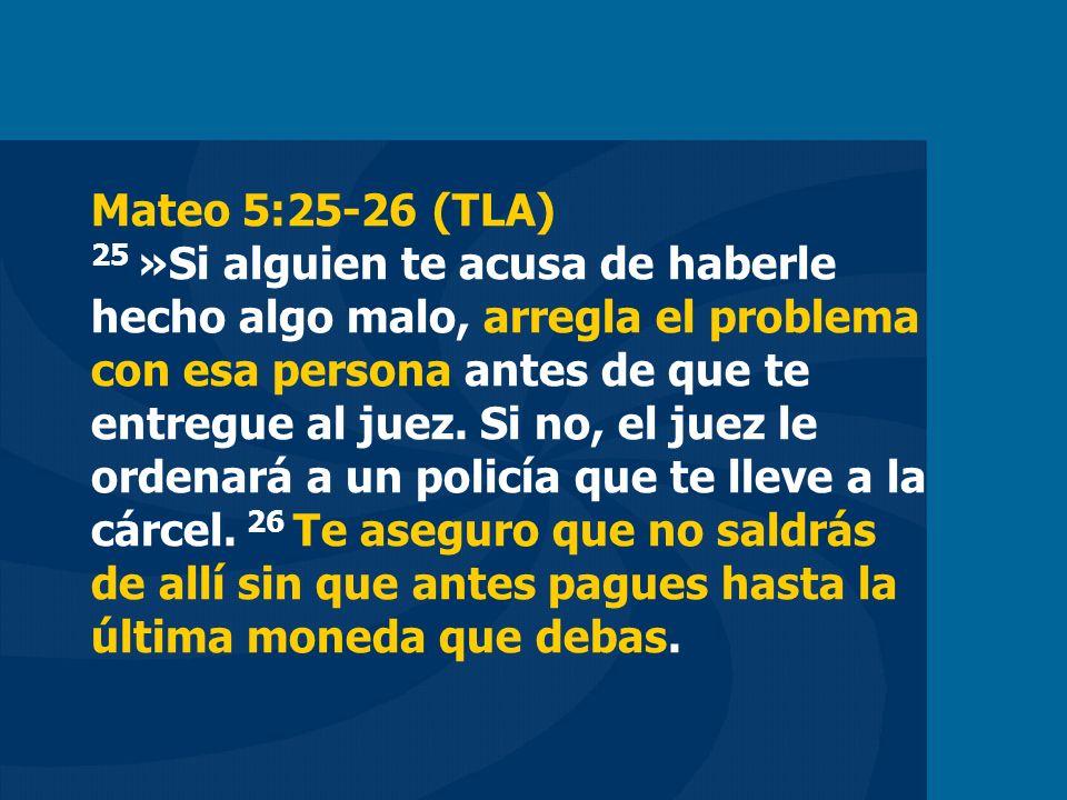 Mateo 5:25-26 (TLA) 25 »Si alguien te acusa de haberle hecho algo malo, arregla el problema con esa persona antes de que te entregue al juez.