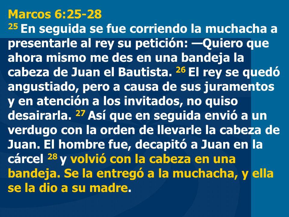 Marcos 6:25-28 25 En seguida se fue corriendo la muchacha a presentarle al rey su petición: —Quiero que ahora mismo me des en una bandeja la cabeza de Juan el Bautista.