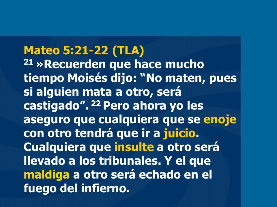 Mateo 5:21-22 (TLA) 21 »Recuerden que hace mucho tiempo Moisés dijo: No maten, pues si alguien mata a otro, será castigado .