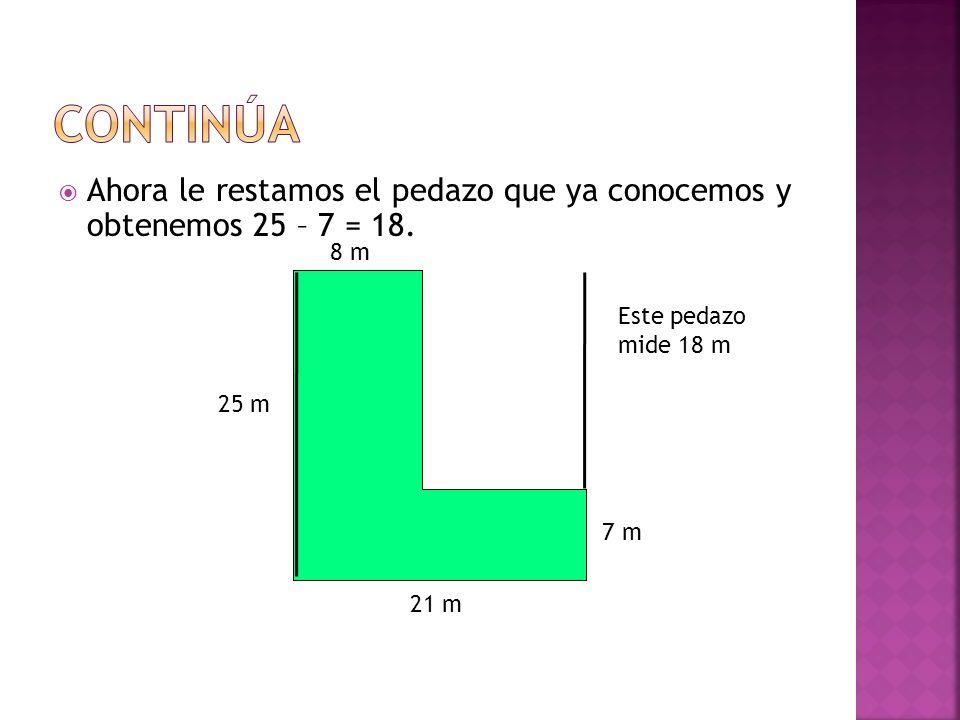 ContinúaAhora le restamos el pedazo que ya conocemos y obtenemos 25 – 7 = 18. 8 m. Este pedazo mide 18 m.