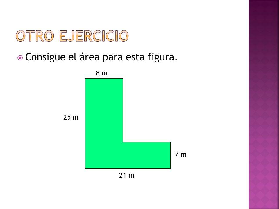 Otro ejercicio Consigue el área para esta figura. 8 m 25 m 7 m 21 m