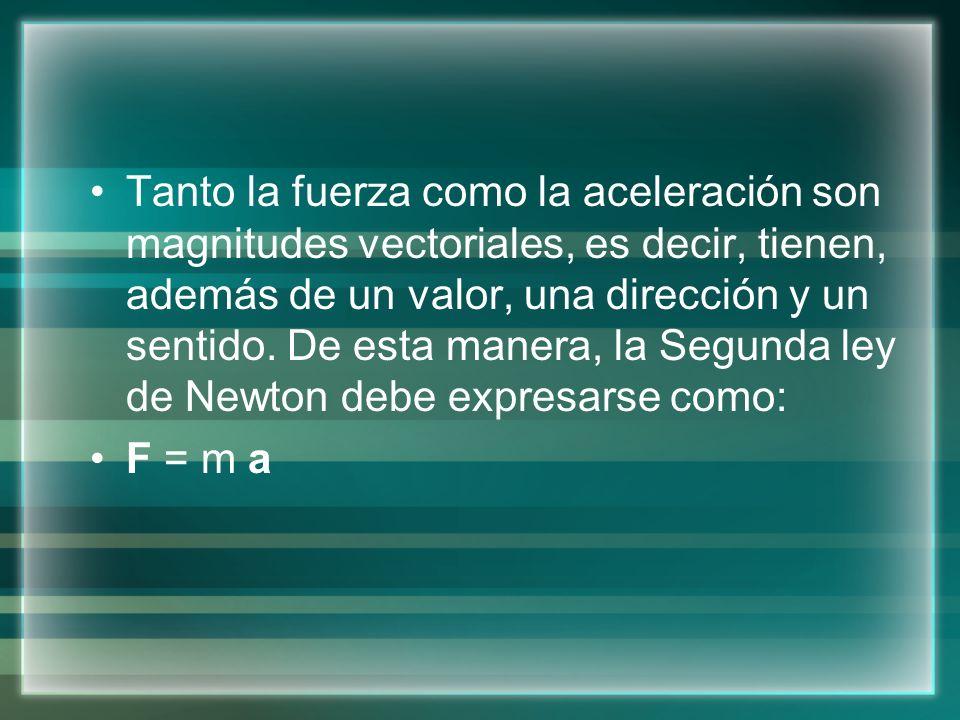 Tanto la fuerza como la aceleración son magnitudes vectoriales, es decir, tienen, además de un valor, una dirección y un sentido. De esta manera, la Segunda ley de Newton debe expresarse como: