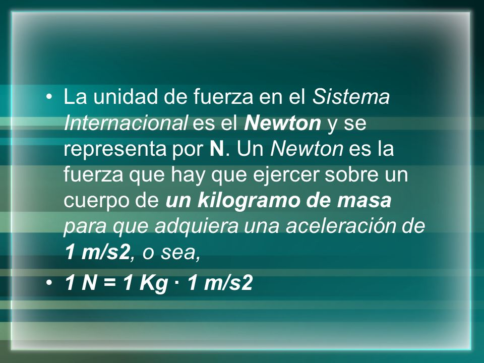 La unidad de fuerza en el Sistema Internacional es el Newton y se representa por N. Un Newton es la fuerza que hay que ejercer sobre un cuerpo de un kilogramo de masa para que adquiera una aceleración de 1 m/s2, o sea,