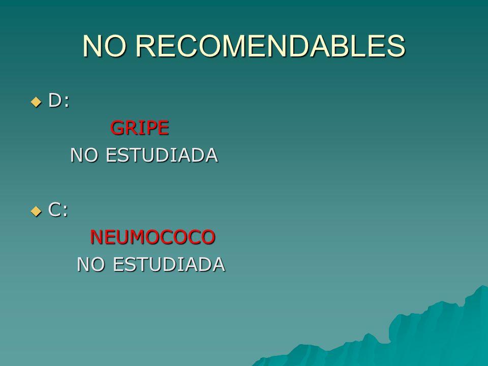 NO RECOMENDABLES D: GRIPE NO ESTUDIADA C: NEUMOCOCO