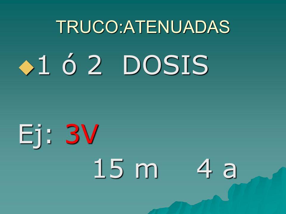 TRUCO:ATENUADAS 1 ó 2 DOSIS Ej: 3V 15 m 4 a