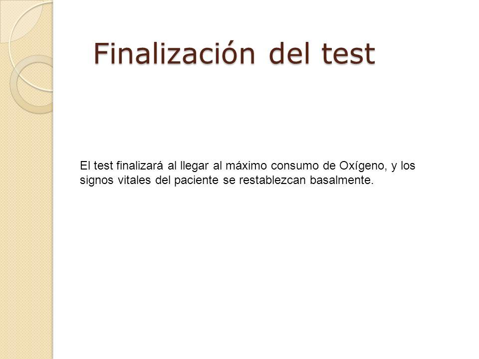 Finalización del test El test finalizará al llegar al máximo consumo de Oxígeno, y los signos vitales del paciente se restablezcan basalmente.