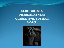EL DOLOR ES LA DIFERENCIA ENTRE QUERER VIVIR Y DESEAR MORIR