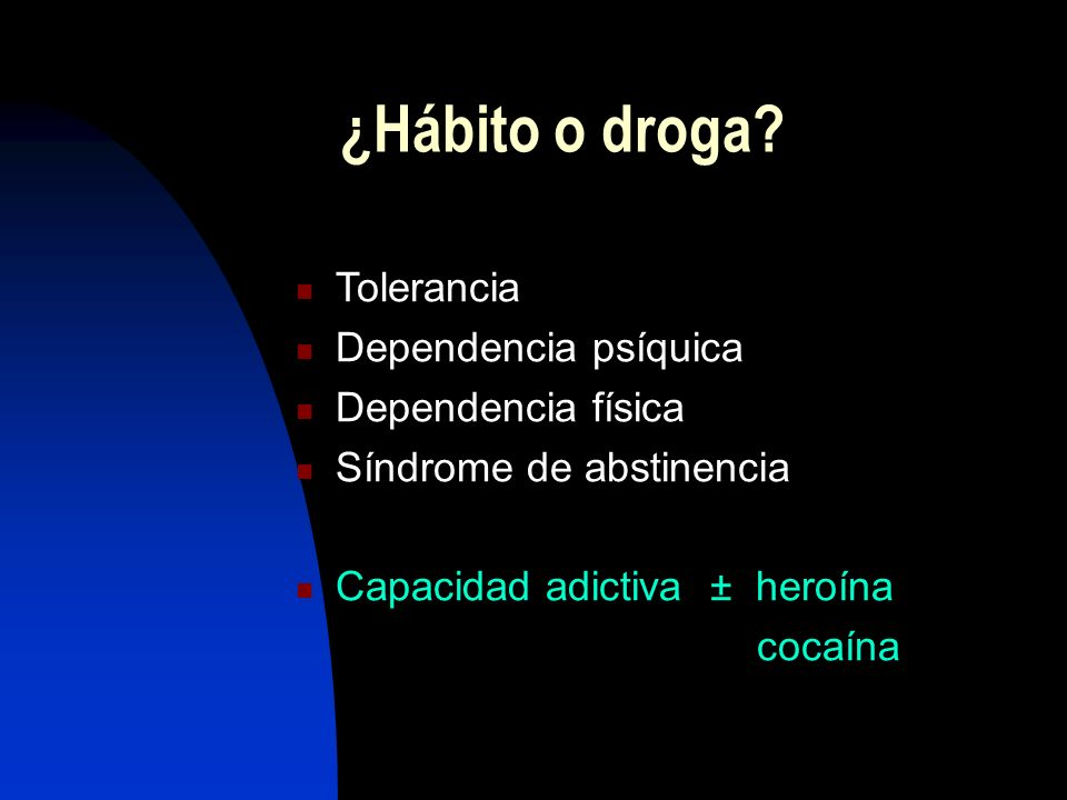 ¿Hábito o droga Tolerancia Dependencia psíquica Dependencia física
