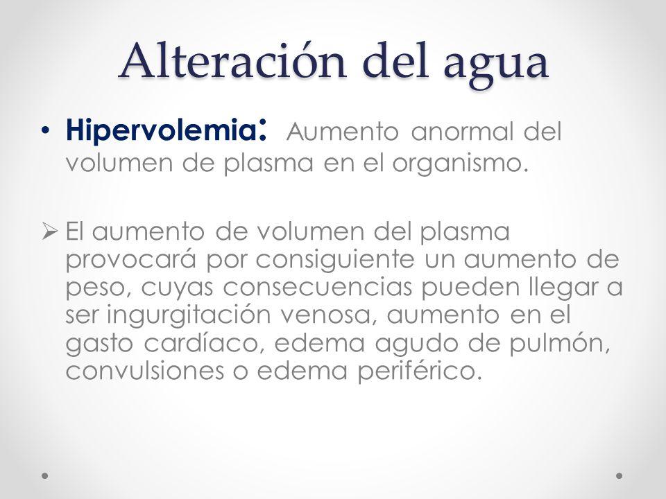 Alteración del agua Hipervolemia: Aumento anormal del volumen de plasma en el organismo.