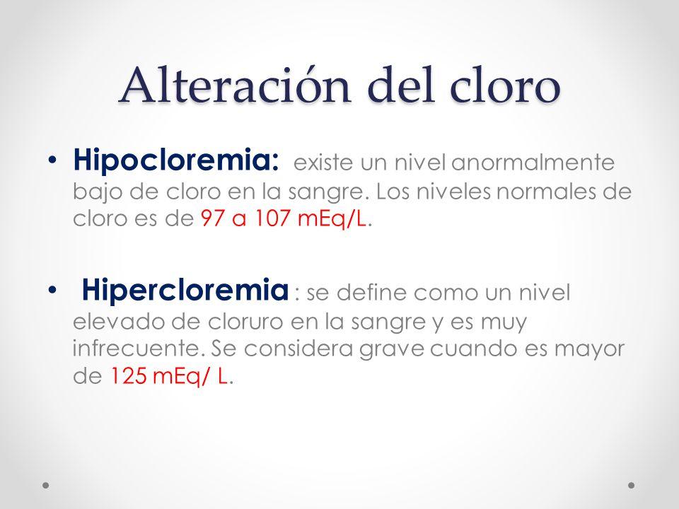 Alteración del cloro Hipocloremia: existe un nivel anormalmente bajo de cloro en la sangre. Los niveles normales de cloro es de 97 a 107 mEq/L.