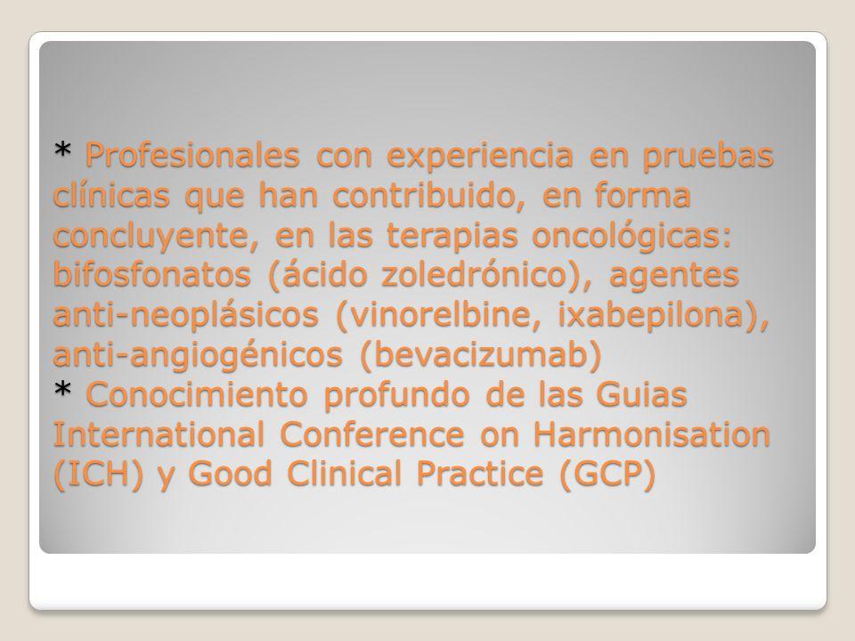 * Profesionales con experiencia en pruebas clínicas que han contribuido, en forma concluyente, en las terapias oncológicas: bifosfonatos (ácido zoledrónico), agentes anti-neoplásicos (vinorelbine, ixabepilona), anti-angiogénicos (bevacizumab) * Conocimiento profundo de las Guias International Conference on Harmonisation (ICH) y Good Clinical Practice (GCP)