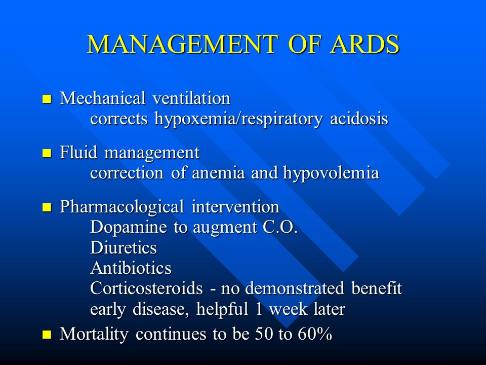 MANAGEMENT OF ARDS Mechanical ventilation corrects hypoxemia/respiratory acidosis.