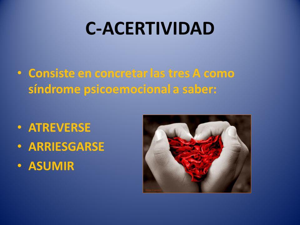 C-ACERTIVIDAD Consiste en concretar las tres A como síndrome psicoemocional a saber: ATREVERSE. ARRIESGARSE.