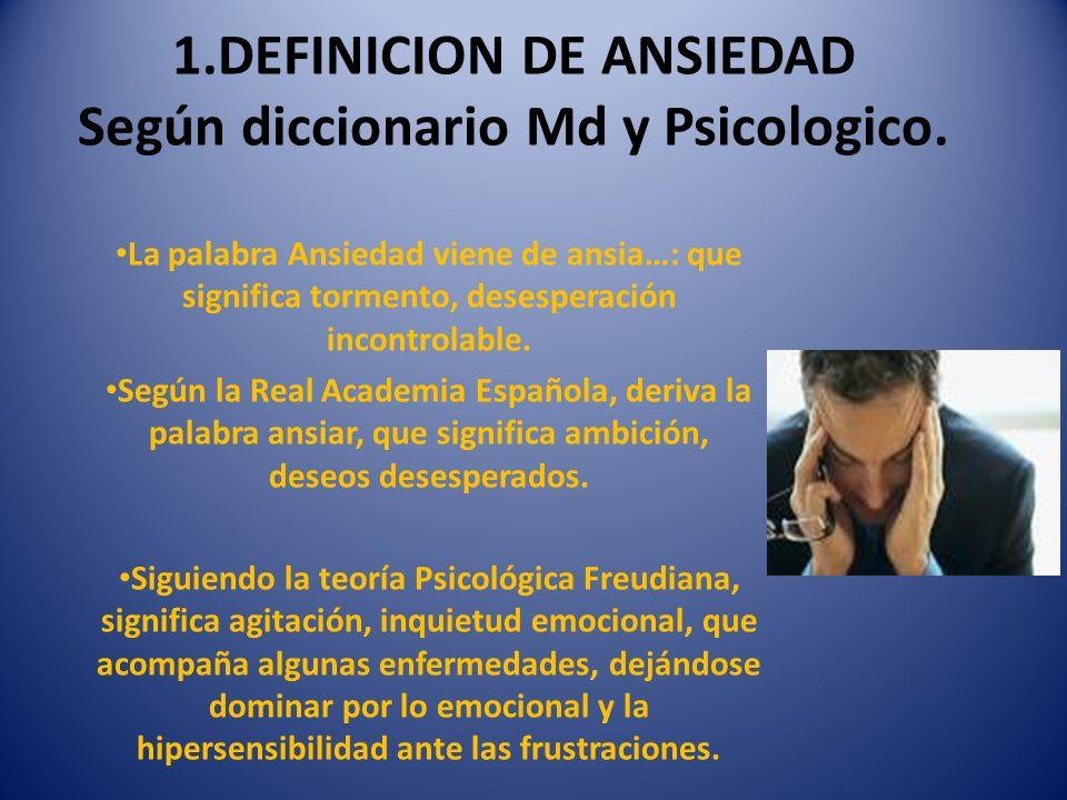 1.DEFINICION DE ANSIEDAD Según diccionario Md y Psicologico.