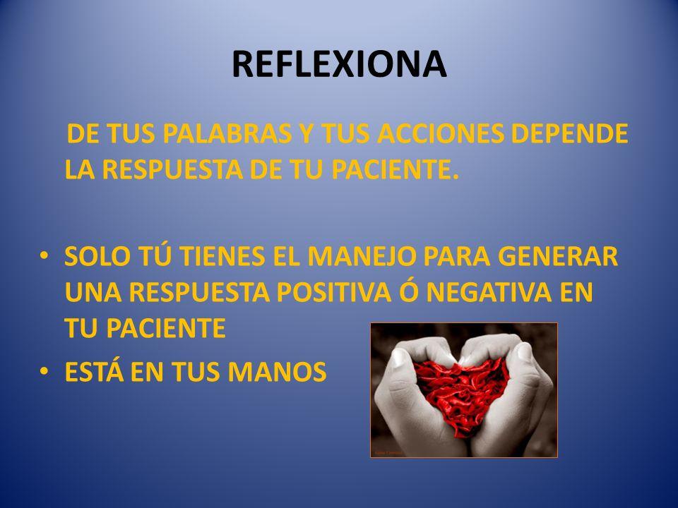 REFLEXIONA DE TUS PALABRAS Y TUS ACCIONES DEPENDE LA RESPUESTA DE TU PACIENTE.