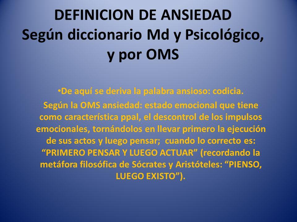 DEFINICION DE ANSIEDAD Según diccionario Md y Psicológico, y por OMS