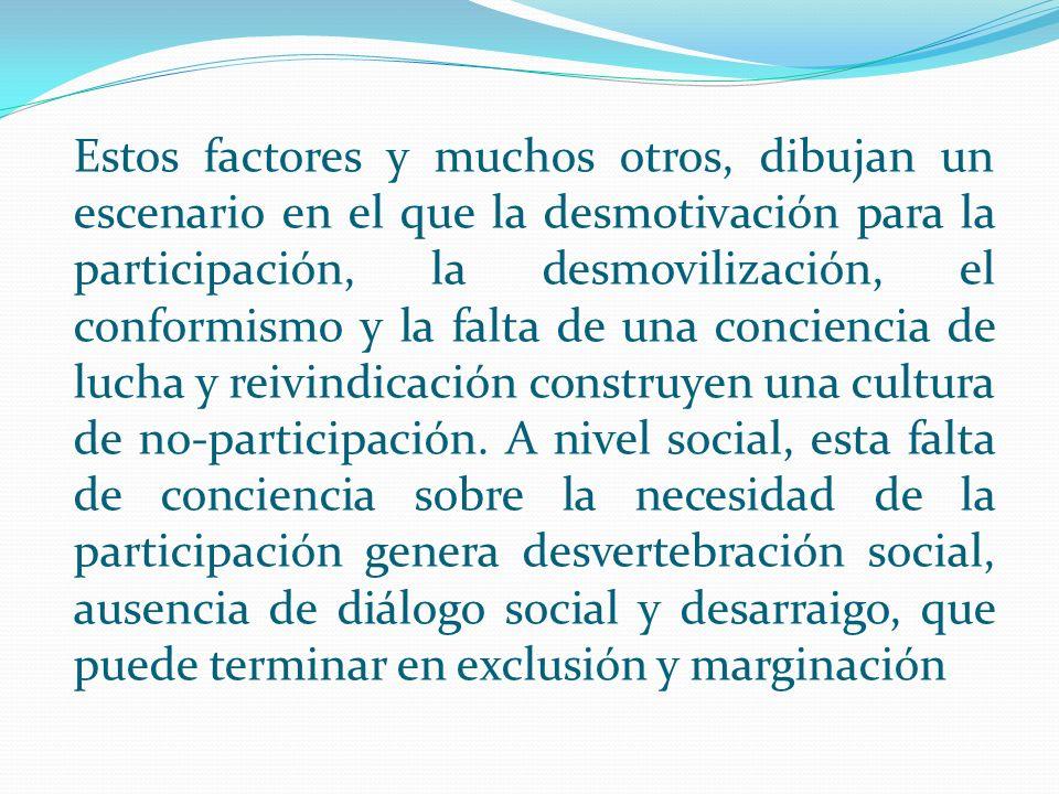 Estos factores y muchos otros, dibujan un escenario en el que la desmotivación para la participación, la desmovilización, el conformismo y la falta de una conciencia de lucha y reivindicación construyen una cultura de no-participación.