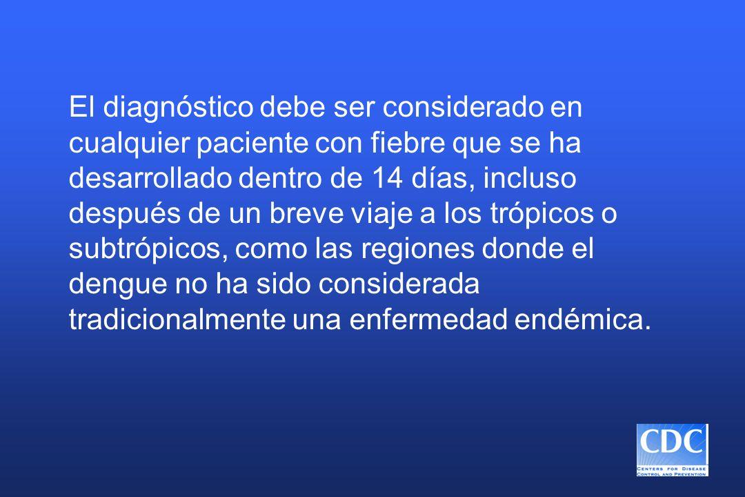 El diagnóstico debe ser considerado en cualquier paciente con fiebre que se ha desarrollado dentro de 14 días, incluso después de un breve viaje a los trópicos o subtrópicos, como las regiones donde el dengue no ha sido considerada tradicionalmente una enfermedad endémica.