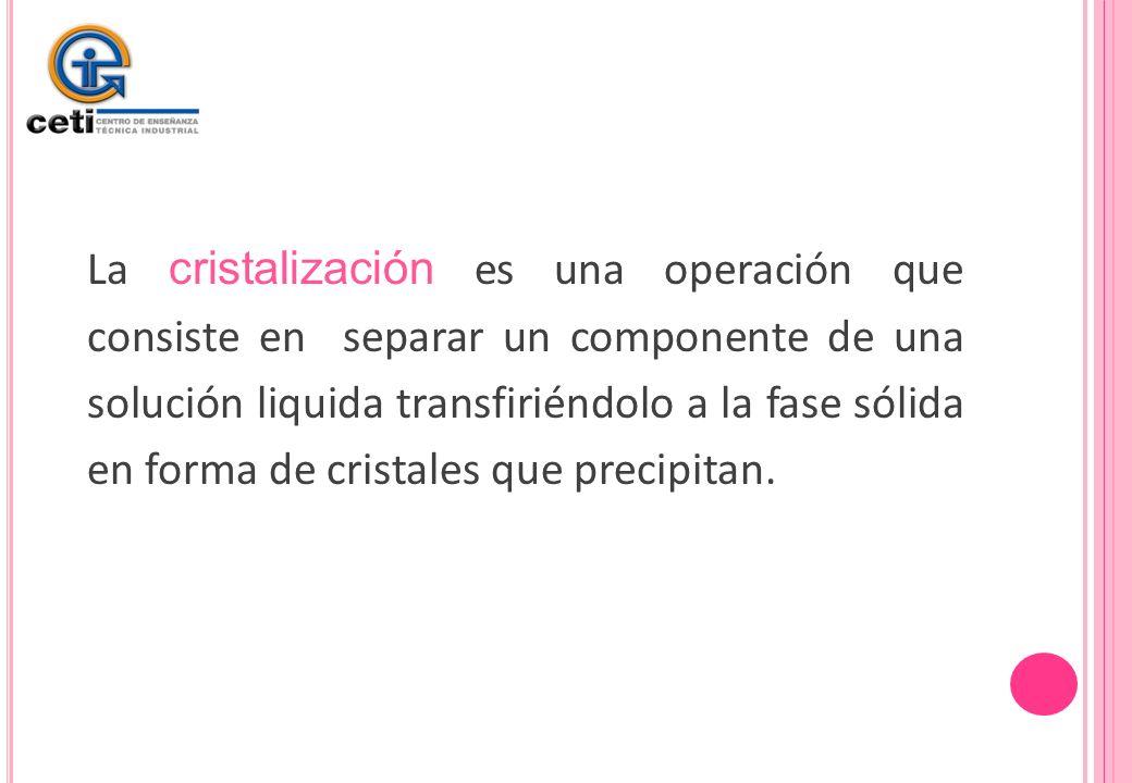 La cristalización es una operación que consiste en separar un componente de una solución liquida transfiriéndolo a la fase sólida en forma de cristales que precipitan.