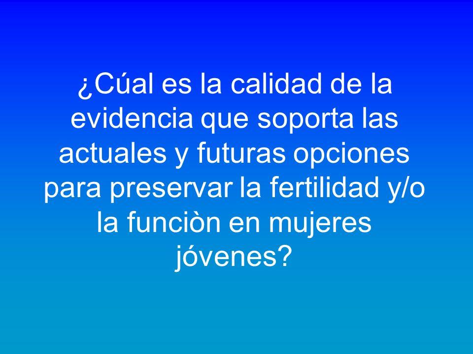 ¿Cúal es la calidad de la evidencia que soporta las actuales y futuras opciones para preservar la fertilidad y/o la funciòn en mujeres jóvenes