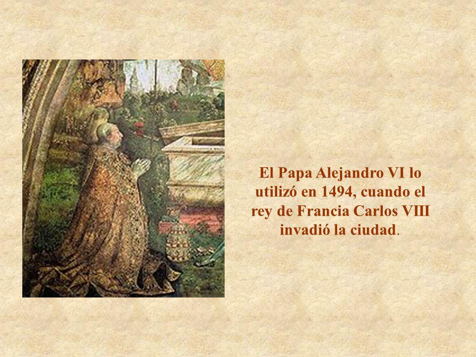 El Papa Alejandro VI lo utilizó en 1494, cuando el rey de Francia Carlos VIII invadió la ciudad.