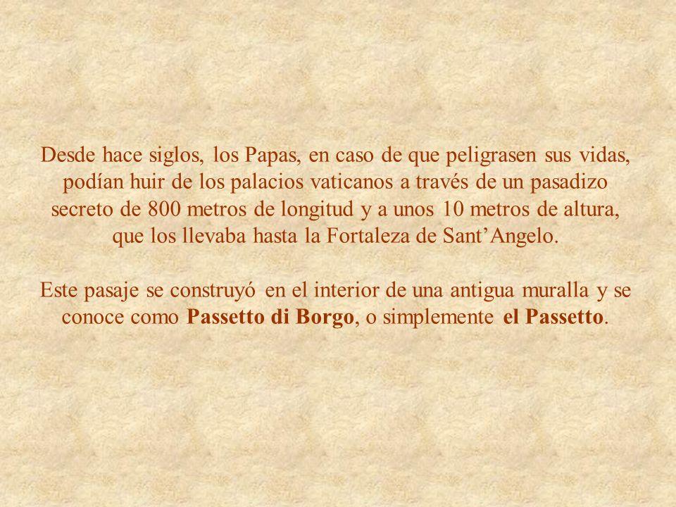 Desde hace siglos, los Papas, en caso de que peligrasen sus vidas, podían huir de los palacios vaticanos a través de un pasadizo secreto de 800 metros de longitud y a unos 10 metros de altura, que los llevaba hasta la Fortaleza de Sant'Angelo.