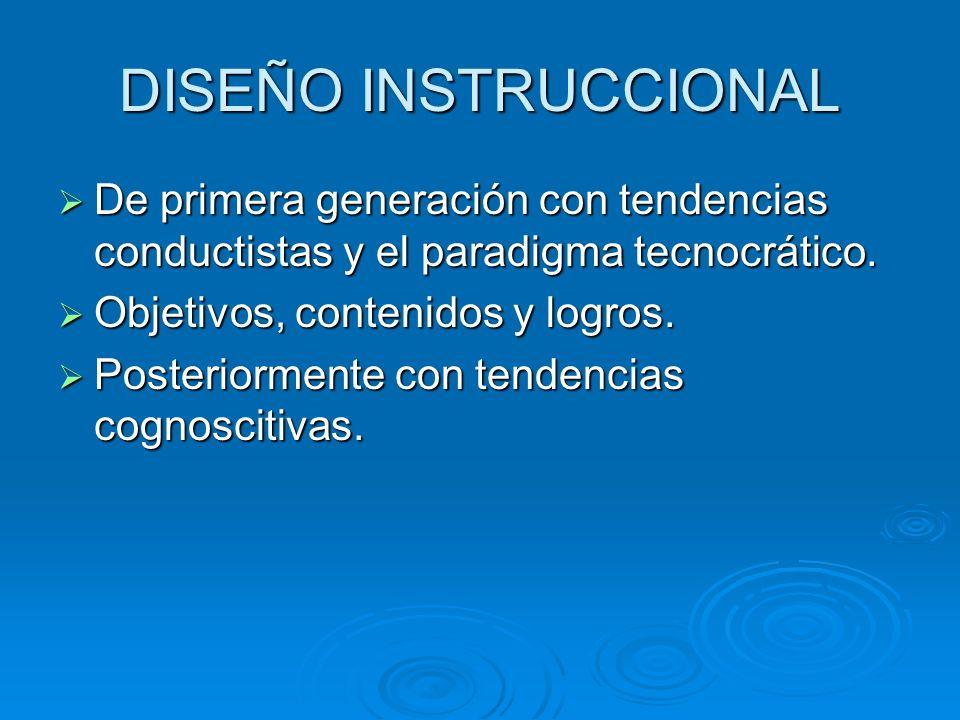 DISEÑO INSTRUCCIONALDe primera generación con tendencias conductistas y el paradigma tecnocrático. Objetivos, contenidos y logros.