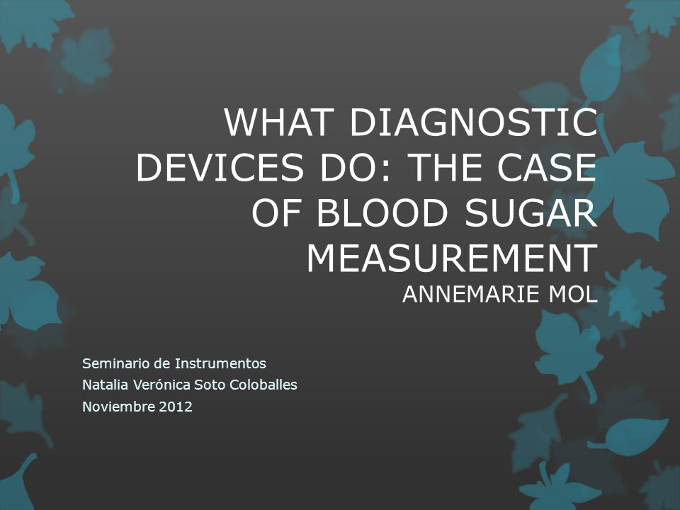 WHAT DIAGNOSTIC DEVICES DO: THE CASE OF BLOOD SUGAR MEASUREMENT ANNEMARIE MOL