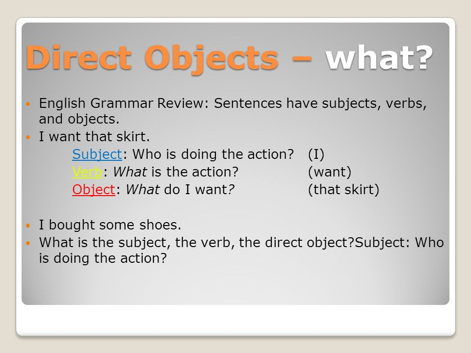 Direct Objects – what English Grammar Review: Sentences have subjects, verbs, and objects. I want that skirt.