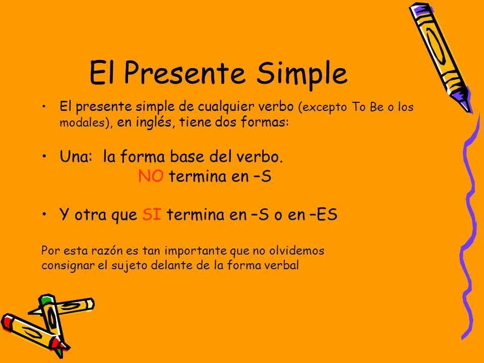 El Presente Simple Una: la forma base del verbo. NO termina en –S