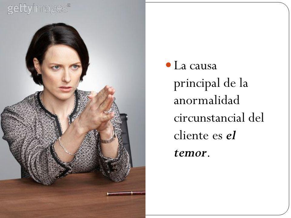 La causa principal de la anormalidad circunstancial del cliente es el temor.