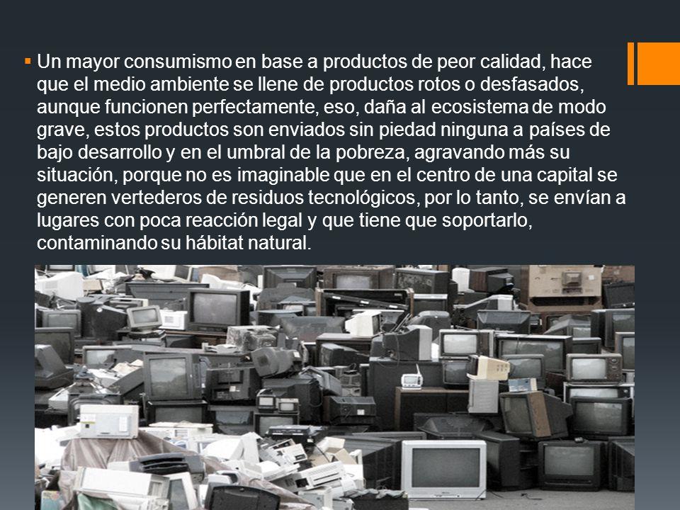 Un mayor consumismo en base a productos de peor calidad, hace que el medio ambiente se llene de productos rotos o desfasados, aunque funcionen perfectamente, eso, daña al ecosistema de modo grave, estos productos son enviados sin piedad ninguna a países de bajo desarrollo y en el umbral de la pobreza, agravando más su situación, porque no es imaginable que en el centro de una capital se generen vertederos de residuos tecnológicos, por lo tanto, se envían a lugares con poca reacción legal y que tiene que soportarlo, contaminando su hábitat natural.