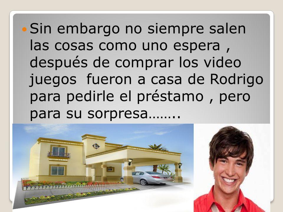 Sin embargo no siempre salen las cosas como uno espera , después de comprar los video juegos fueron a casa de Rodrigo para pedirle el préstamo , pero para su sorpresa……..