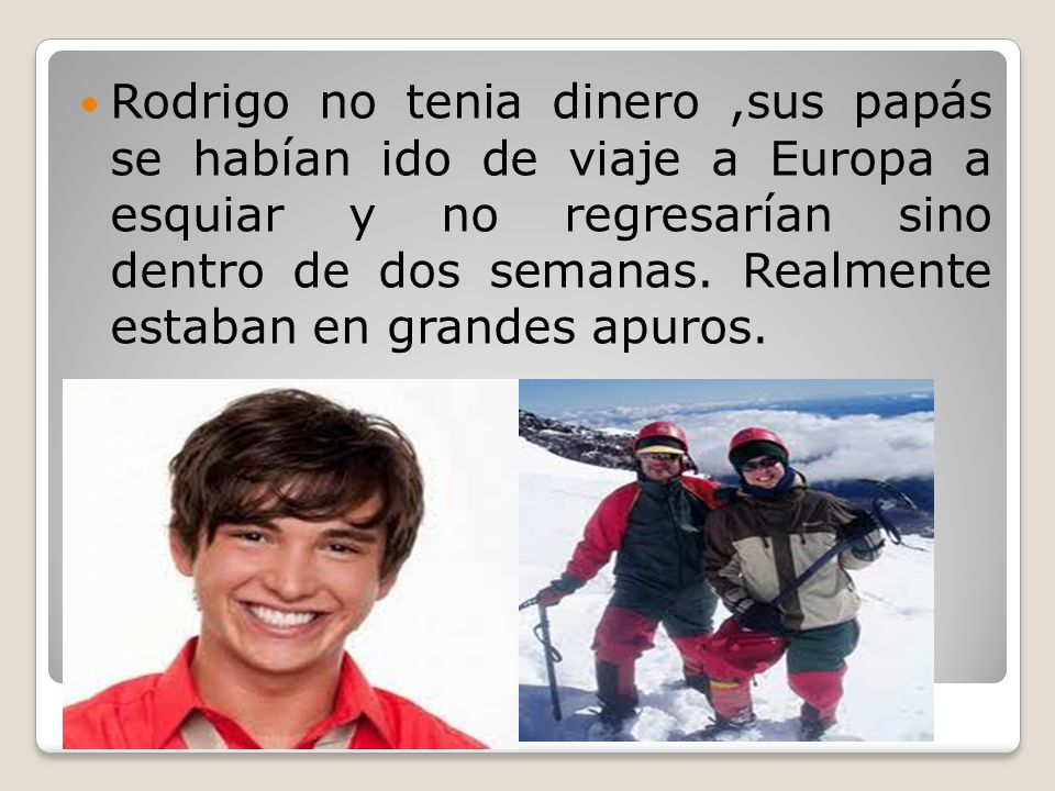 Rodrigo no tenia dinero ,sus papás se habían ido de viaje a Europa a esquiar y no regresarían sino dentro de dos semanas.