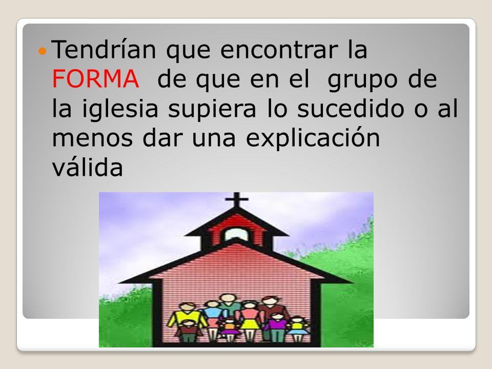 Tendrían que encontrar la FORMA de que en el grupo de la iglesia supiera lo sucedido o al menos dar una explicación válida