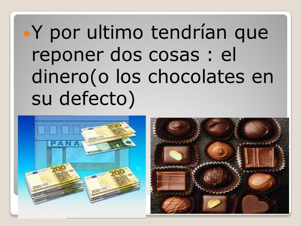 Y por ultimo tendrían que reponer dos cosas : el dinero(o los chocolates en su defecto)