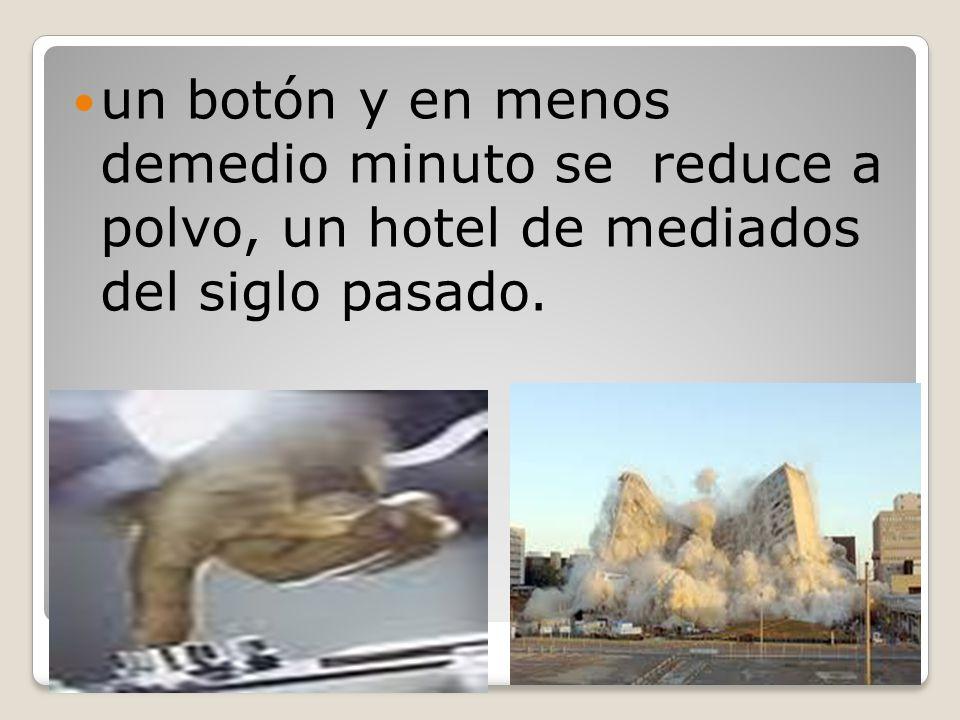 un botón y en menos demedio minuto se reduce a polvo, un hotel de mediados del siglo pasado.