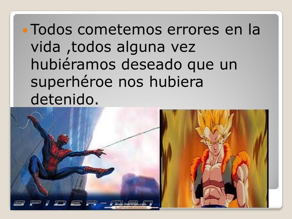 Todos cometemos errores en la vida ,todos alguna vez hubiéramos deseado que un superhéroe nos hubiera detenido.