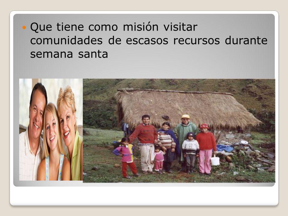 Que tiene como misión visitar comunidades de escasos recursos durante semana santa