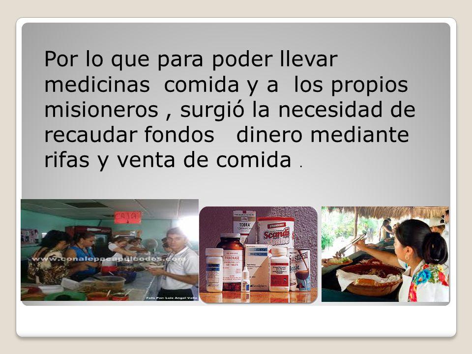 Por lo que para poder llevar medicinas comida y a los propios misioneros , surgió la necesidad de recaudar fondos dinero mediante rifas y venta de comida .