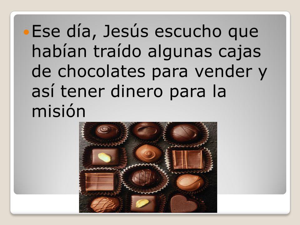 Ese día, Jesús escucho que habían traído algunas cajas de chocolates para vender y así tener dinero para la misión
