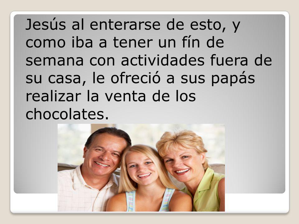 Jesús al enterarse de esto, y como iba a tener un fín de semana con actividades fuera de su casa, le ofreció a sus papás realizar la venta de los chocolates.