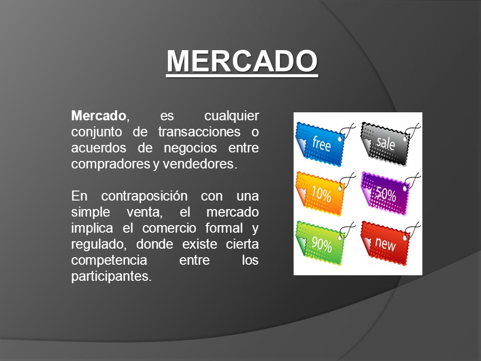 MERCADO Mercado, es cualquier conjunto de transacciones o acuerdos de negocios entre compradores y vendedores.