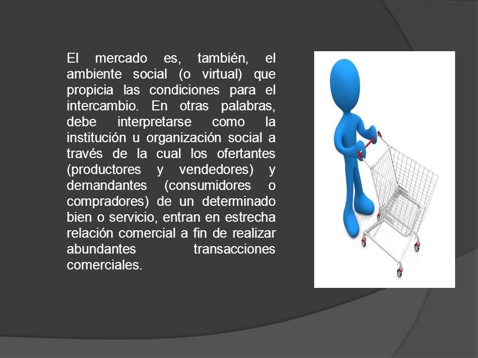 El mercado es, también, el ambiente social (o virtual) que propicia las condiciones para el intercambio.
