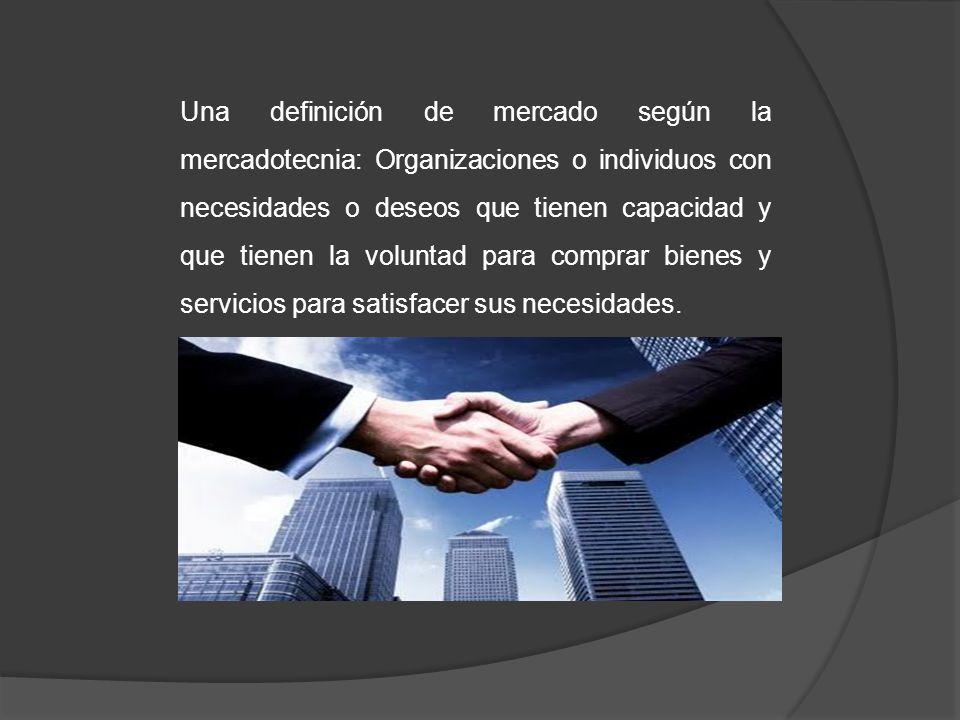 Una definición de mercado según la mercadotecnia: Organizaciones o individuos con necesidades o deseos que tienen capacidad y que tienen la voluntad para comprar bienes y servicios para satisfacer sus necesidades.
