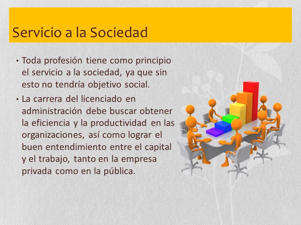 Servicio a la Sociedad Toda profesión tiene como principio el servicio a la sociedad, ya que sin esto no tendría objetivo social.