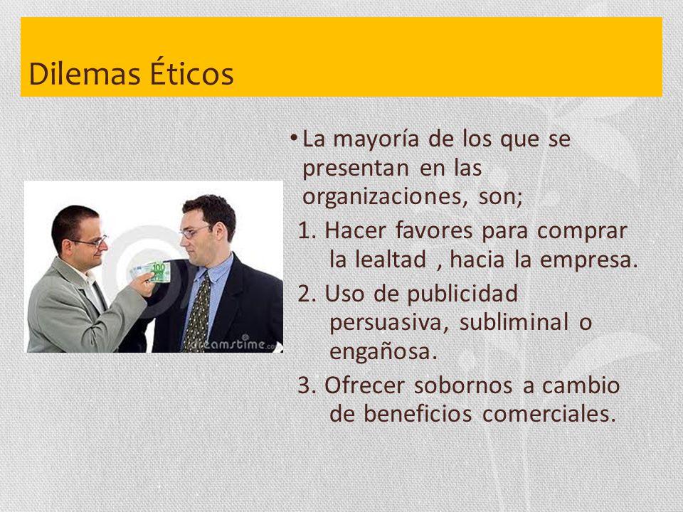 Dilemas Éticos La mayoría de los que se presentan en las organizaciones, son; 1. Hacer favores para comprar la lealtad , hacia la empresa.