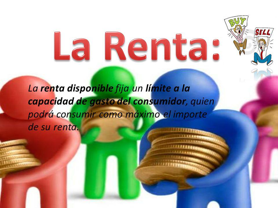 La Renta: La renta disponible fija un límite a la capacidad de gasto del consumidor, quien podrá consumir como máximo el importe de su renta.