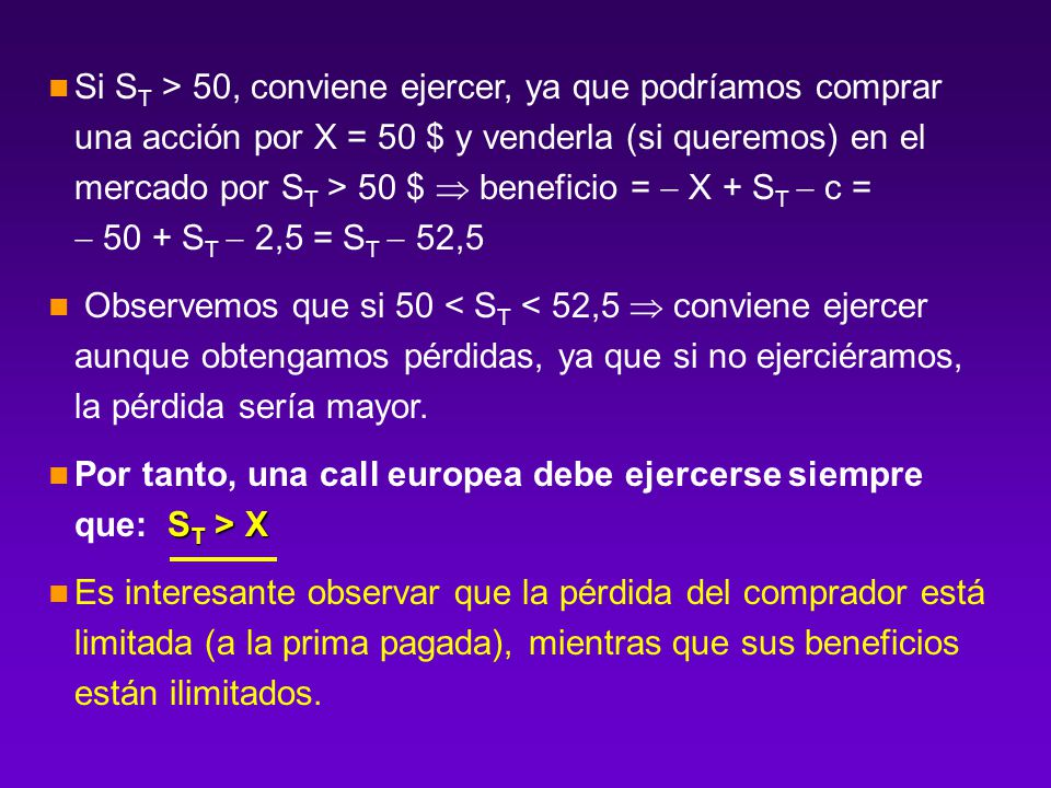 Si ST > 50, conviene ejercer, ya que podríamos comprar una acción por X = 50 $ y venderla (si queremos) en el mercado por ST > 50 $  beneficio =  X + ST  c =  50 + ST  2,5 = ST  52,5